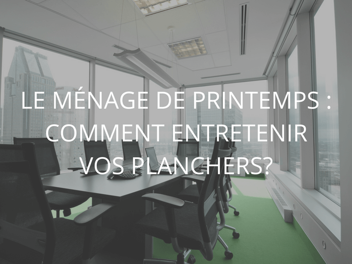 Ménage de printemps : Comment entretenir vos planchers | CPL Solutions